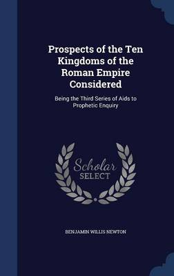 Prospects of the Ten Kingdoms of the Roman Empire Considered: Being the Third Series of AIDS to Prophetic Enquiry