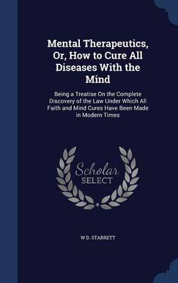 Mental Therapeutics, Or, How to Cure All Diseases with the Mind: Being a Treatise on the Complete Discovery of the Law Under Which All Faith and Mind Cures Have Been Made in Modern Times