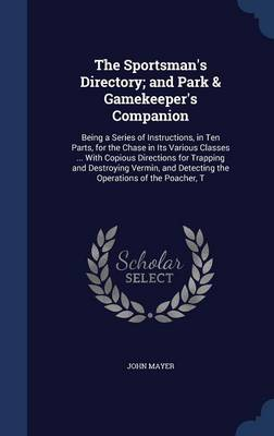 The Sportsman's Directory; And Park & Gamekeeper's Companion: Being a Series of Instructions, in Ten Parts, for the Chase in Its Various Classes ... with Copious Directions for Trapping and Destroying Vermin, and Detecting the Operations of the Poacher, T
