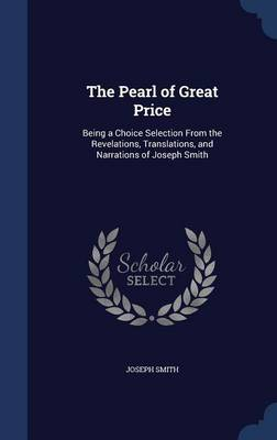 The Pearl of Great Price: Being a Choice Selection from the Revelations, Translations, and Narrations of Joseph Smith