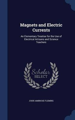 Magnets and Electric Currents: An Elementary Treatise for the Use of Electrical Artisans and Science Teachers