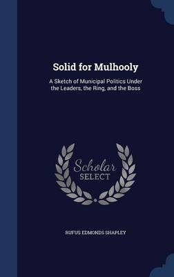 Solid for Mulhooly: A Sketch of Municipal Politics Under the Leaders, the Ring, and the Boss