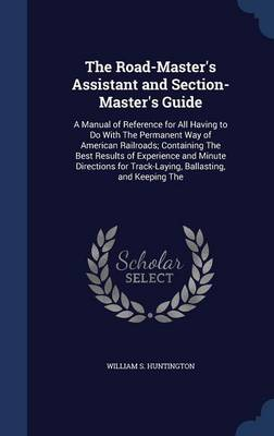 The Road-Master's Assistant and Section-Master's Guide: A Manual of Reference for All Having to Do with the Permanent Way of American Railroads; Containing the Best Results of Experience and Minute Directions for Track-Laying, Ballasting, and Keeping the