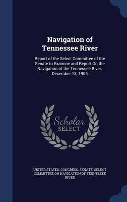 Navigation of Tennessee River: Report of the Select Committee of the Senate to Examine and Report on the Navigation of the Tennessee River. December 13, 1905