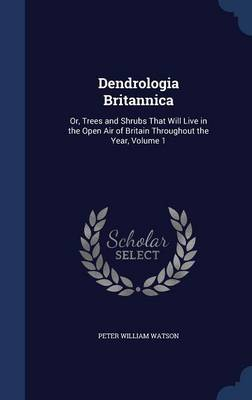 Dendrologia Britannica: Or, Trees and Shrubs That Will Live in the Open Air of Britain Throughout the Year, Volume 1