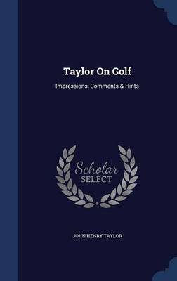 Taylor on Golf: Impressions, Comments & Hints