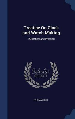 Treatise on Clock and Watch Making: Theoretical and Practical