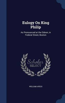 Eulogy on King Philip: As Pronounced at the Odeon, in Federal Street, Boston