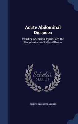 Acute Abdominal Diseases: Including Abdominal Injuries and the Complications of External Hernia