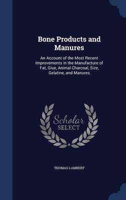 Bone Products and Manures: An Account of the Most Recent Improvements in the Manufacture of Fat, Glue, Animal Charcoal, Size, Gelatine, and Manures