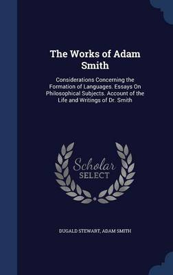 The Works of Adam Smith: Considerations Concerning the Formation of Languages. Essays on Philosophical Subjects. Account of the Life and Writings of Dr. Smith