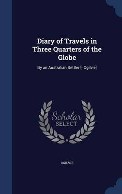 Diary of Travels in Three Quarters of the Globe: By an Australian Settler [- Ogilvie]