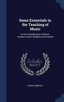 Some Essentials in the Teaching of Music: For the Consideration of Music-Teachers, Music-Students and Parents