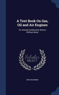 A Text Book on Gas, Oil and Air Engines: Or, Internal Combustion Motors Without Boiler