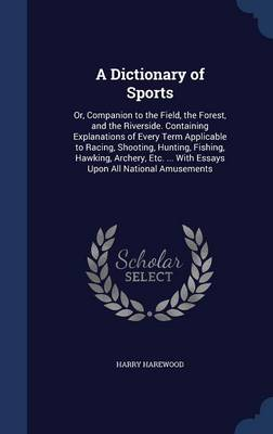A Dictionary of Sports: Or, Companion to the Field, the Forest, and the Riverside. Containing Explanations of Every Term Applicable to Racing, Shooting, Hunting, Fishing, Hawking, Archery, Etc. ... with Essays Upon All National Amusements
