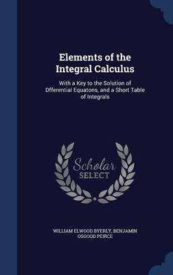 Elements of the Integral Calculus: With a Key to the Solution of Dfferential Equatons, and a Short Table of Integrals