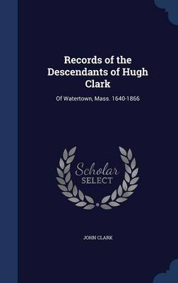 Records of the Descendants of Hugh Clark: Of Watertown, Mass. 1640-1866
