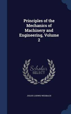 Principles of the Mechanics of Machinery and Engineering, Volume 2