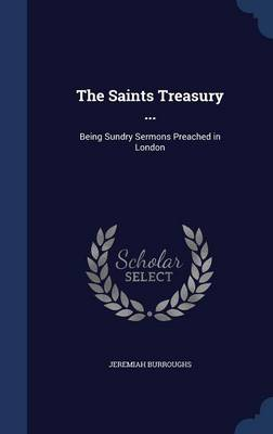 The Saints Treasury ...: Being Sundry Sermons Preached in London