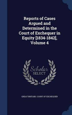 Reports of Cases Argued and Determined in the Court of Exchequer in Equity [1834-1842], Volume 4