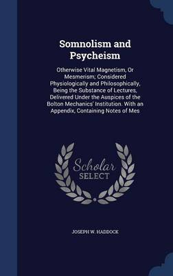 Somnolism and Psycheism: Otherwise Vital Magnetism, or Mesmerism; Considered Physiologically and Philosophically, Being the Substance of Lectures, Delivered Under the Auspices of the Bolton Mechanics' Institution. with an Appendix, Containing Notes of Mes