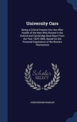 University Oars: Being a Critical Enquiry Into the After Health of the Men Who Rowed in the Oxford and Cambridge Boat-Race from the Year 1829-1869, Based on the Personal Experience of the Rowers Themselves