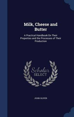 Milk, Cheese and Butter: A Practical Handbook on Their Properties and the Processes of Their Production
