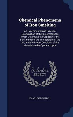 Chemical Phenomena of Iron Smelting: An Experimental and Practical Examination of the Circumstances Which Determine the Capacity of the Blast Furnace, the Temperature of the Air, and the Proper Condition of the Materials to Be Operated Upon
