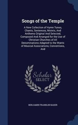 Songs of the Temple: A New Collection of Hymn Tunes, Chants, Sentences, Motets, and Anthems Original and Selected, Composed and Arranged for the Use of Christian Churches of All Denominations Adapted to the Wants of Musical Associations, Conventions, and