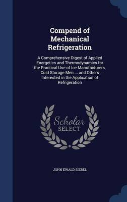 Compend of Mechanical Refrigeration: A Comprehensive Digest of Applied Energetics and Thermodynamics for the Practical Use of Ice Manufacturers, Cold Storage Men ... and Others Interested in the Application of Refrigeration