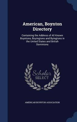 American, Boynton Directory: Containing the Address of All Known Boyntons, Boyingtons and Byingtons in the United States and British Dominions