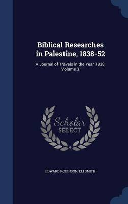Biblical Researches in Palestine, 1838-52: A Journal of Travels in the Year 1838, Volume 3