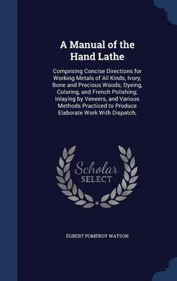 A Manual of the Hand Lathe: Comprising Concise Directions for Working Metals of All Kinds, Ivory, Bone and Precious Woods; Dyeing, Coloring, and French Polishing; Inlaying by Veneers, and Various Methods Practiced to Produce Elaborate Work with Dispatch,