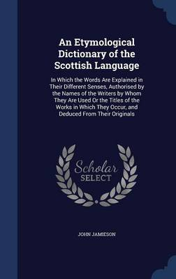 An Etymological Dictionary of the Scottish Language: In Which the Words Are Explained in Their Different Senses, Authorised by the Names of the Writers by Whom They Are Used or the Titles of the Works in Which They Occur, and Deduced from Their Originals