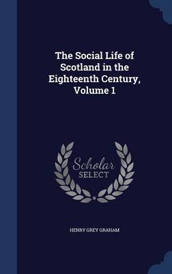 The Social Life of Scotland in the Eighteenth Century, Volume 1