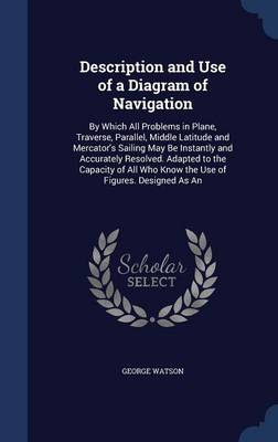 Description and Use of a Diagram of Navigation: By Which All Problems in Plane, Traverse, Parallel, Middle Latitude and Mercator's Sailing May Be Instantly and Accurately Resolved. Adapted to the Capacity of All Who Know the Use of Figures. Designed as an