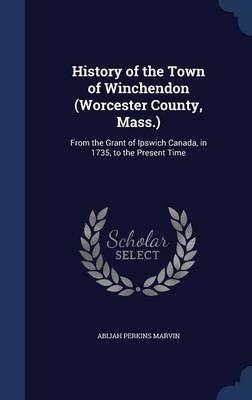 History of the Town of Winchendon (Worcester County, Mass.): From the Grant of Ipswich Canada, in 1735, to the Present Time