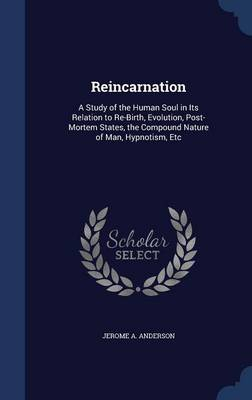 Reincarnation: A Study of the Human Soul in Its Relation to Re-Birth, Evolution, Post-Mortem States, the Compound Nature of Man, Hypnotism, Etc