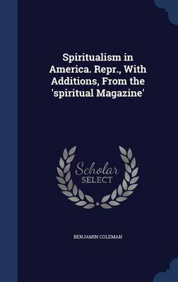 Spiritualism in America. Repr., with Additions, from the 'spiritual Magazine'