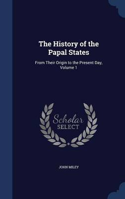 The History of the Papal States: From Their Origin to the Present Day, Volume 1