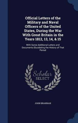 Official Letters of the Military and Naval Officers of the United States, During the War with Great Britain in the Years 1812, 13, 14, & 15 : With Some Additional Letters and Documents Elucidating the History of That Period