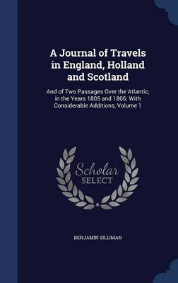 A Journal of Travels in England, Holland and Scotland: And of Two Passages Over the Atlantic, in the Years 1805 and 1806; With Considerable Additions, Volume 1
