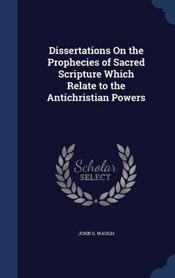 Dissertations on the Prophecies of Sacred Scripture Which Relate to the Antichristian Powers