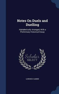 Notes on Duels and Duelling: Alphabetically Arranged, with a Preliminary Historical Essay
