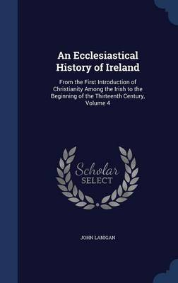 An Ecclesiastical History of Ireland: From the First Introduction of Christianity Among the Irish to the Beginning of the Thirteenth Century, Volume 4