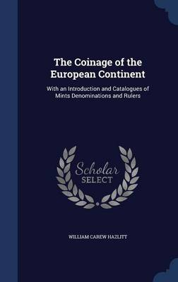 The Coinage of the European Continent: With an Introduction and Catalogues of Mints Denominations and Rulers