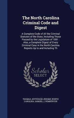The North Carolina Criminal Code and Digest: A Complete Code of All the Criminal Statutes of the State, Including Those Passed by the Legislature of 1891: Also, a Complete Digest of Every Criminal Case in the North Carolina Reports Up to and Including Th