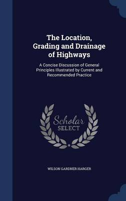 The Location, Grading and Drainage of Highways: A Concise Discussion of General Principles Illustrated by Current and Recommended Practice