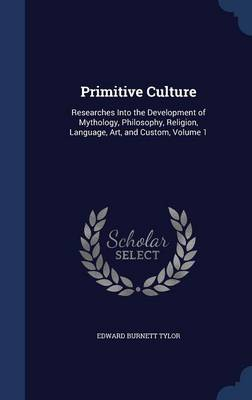 Primitive Culture: Researches Into the Development of Mythology, Philosophy, Religion, Language, Art, and Custom, Volume 1