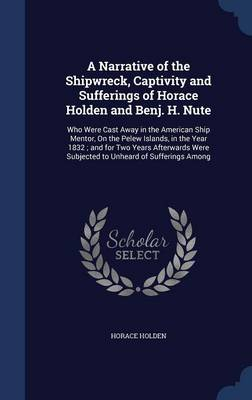 A Narrative of the Shipwreck, Captivity and Sufferings of Horace Holden and Benj. H. Nute: Who Were Cast Away in the American Ship Mentor, on the Pelew Islands, in the Year 1832; And for Two Years Afterwards Were Subjected to Unheard of Sufferings Among